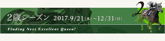 2歳シーズン 2017.9/21[木] ~ 12/31[日]Finding Next Excellent Queen!